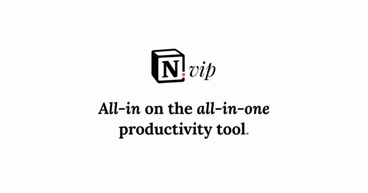 Notion VIP ~ All-in on the all-in-one productivity tool.